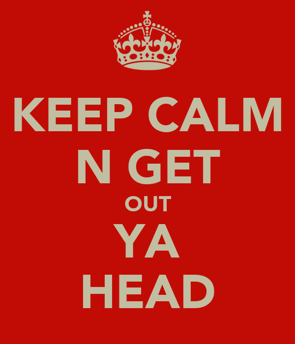 KEEP CALM N GET OUT YA HEAD