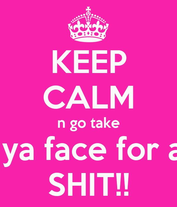 KEEP CALM n go take  ya face for a SHIT!!