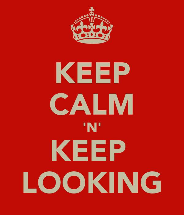 KEEP CALM 'N' KEEP  LOOKING