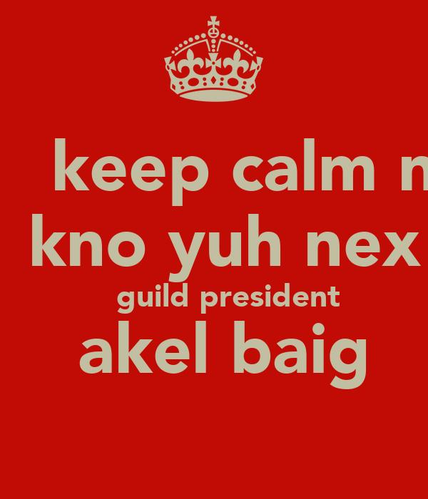 keep calm n    kno yuh nex     guild president  akel baig