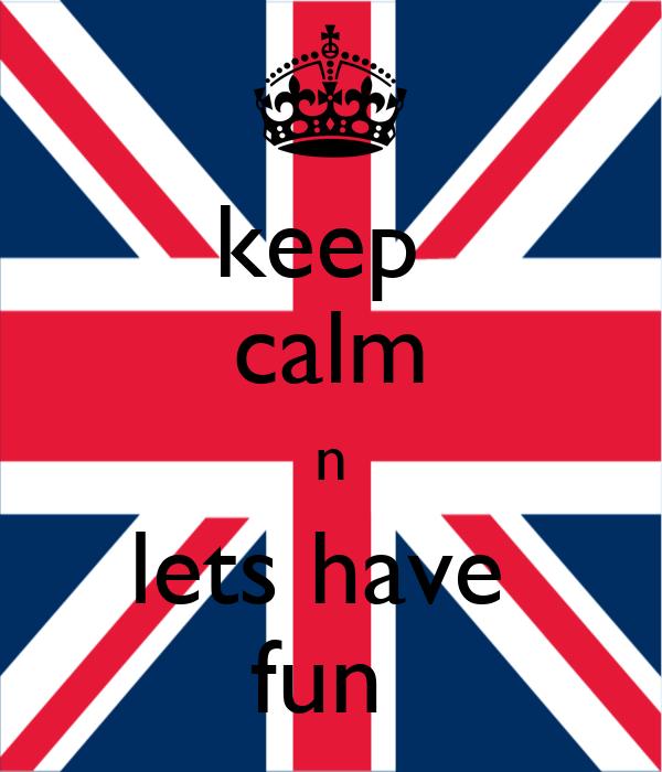 keep  calm n lets have  fun