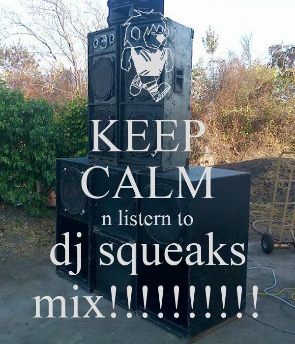 KEEP CALM n listern to dj squeaks mix!!!!!!!!!!