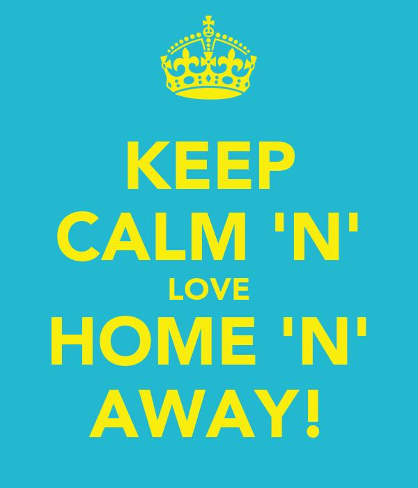 KEEP CALM 'N' LOVE HOME 'N' AWAY!