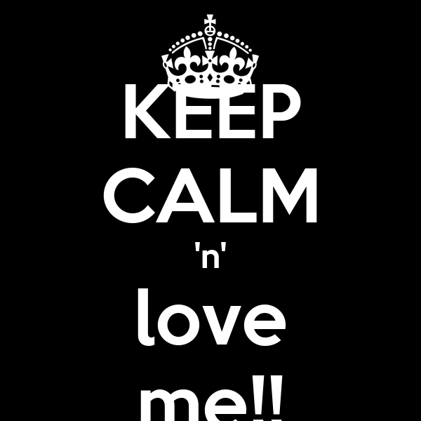 KEEP CALM 'n' love me!!