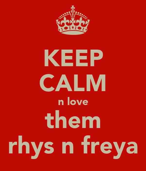 KEEP CALM n love them rhys n freya
