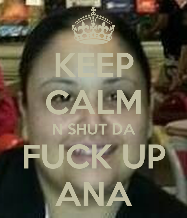 KEEP CALM N SHUT DA FUCK UP ANA