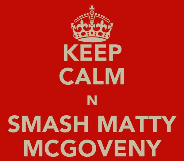 KEEP CALM N SMASH MATTY MCGOVENY