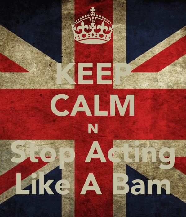 KEEP CALM N Stop Acting Like A Bam