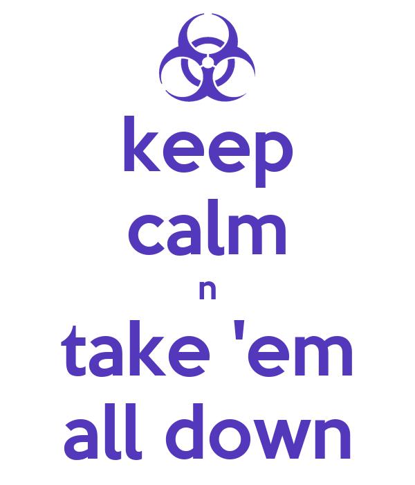 keep calm n take 'em all down