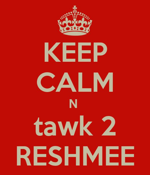 KEEP CALM N  tawk 2 RESHMEE
