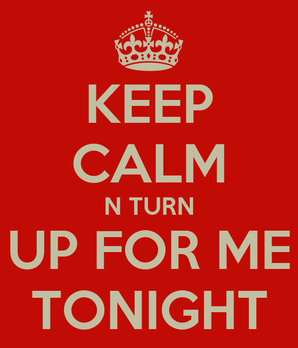 KEEP CALM N TURN UP FOR ME TONIGHT
