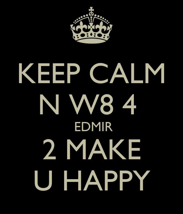 KEEP CALM N W8 4   EDMIR 2 MAKE U HAPPY