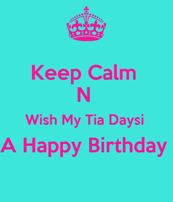Keep Calm  N  Wish My Tia Daysi  A Happy Birthday