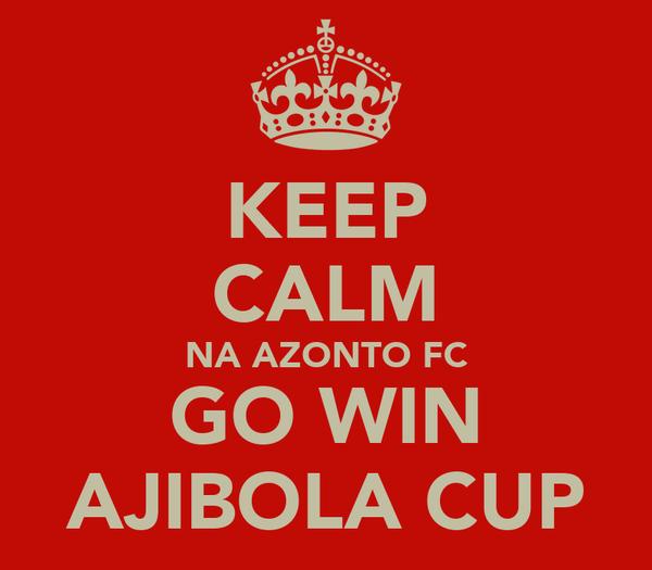 KEEP CALM NA AZONTO FC GO WIN AJIBOLA CUP