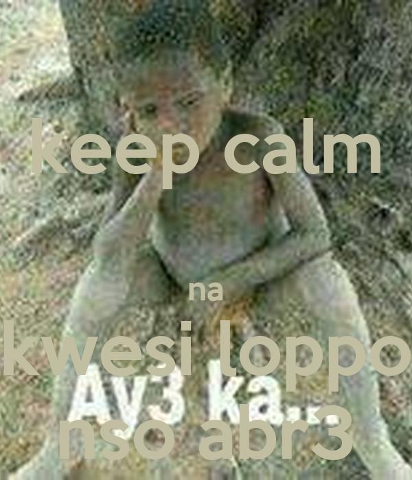 keep calm  na kwesi loppo nso abr3