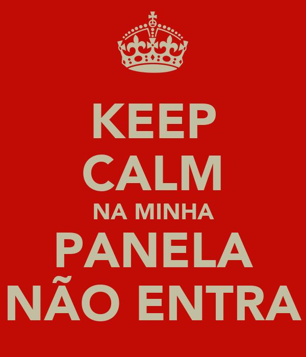 KEEP CALM NA MINHA PANELA NÃO ENTRA