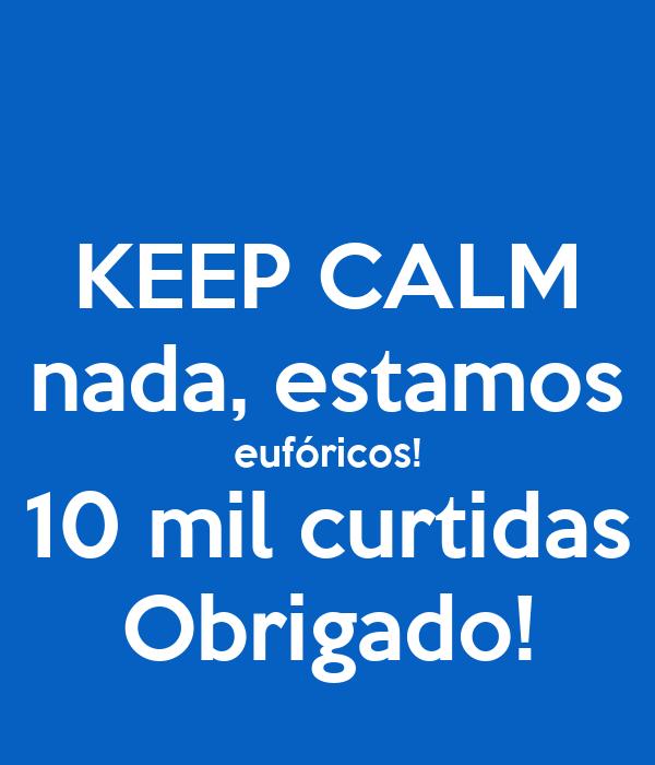 KEEP CALM nada, estamos eufóricos! 10 mil curtidas Obrigado!