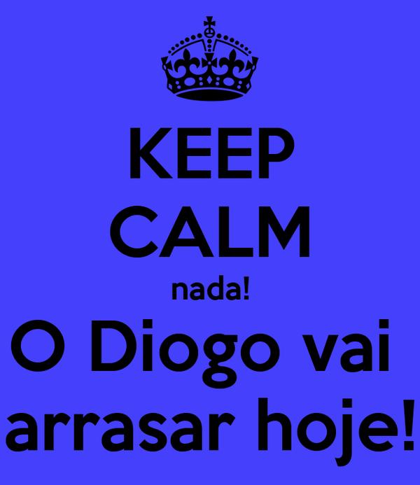 KEEP CALM nada! O Diogo vai  arrasar hoje!