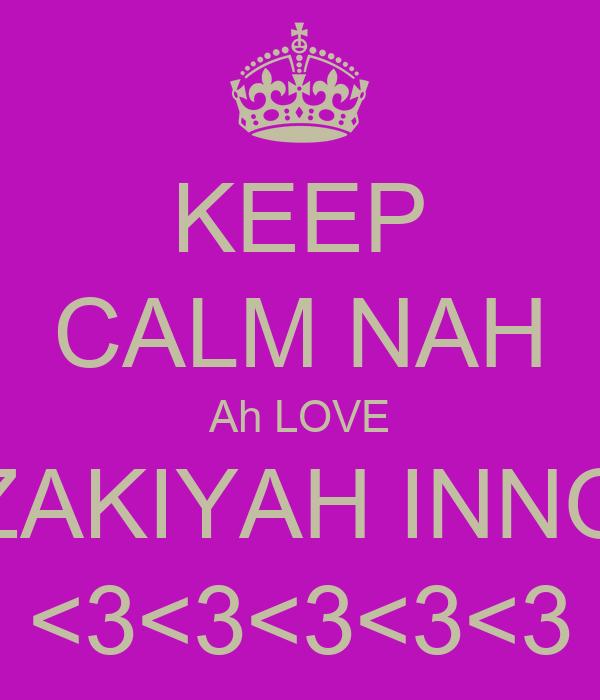 KEEP CALM NAH Ah LOVE ZAKIYAH INNO <3<3<3<3<3