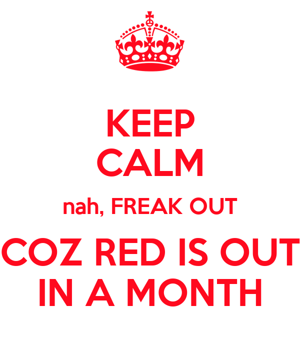 KEEP CALM nah, FREAK OUT COZ RED IS OUT IN A MONTH