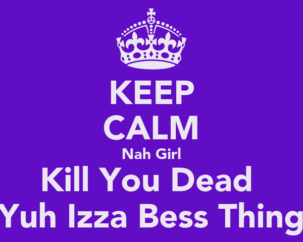 KEEP CALM Nah Girl Kill You Dead  Yuh Izza Bess Thing