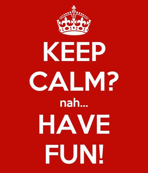 KEEP CALM? nah... HAVE FUN!