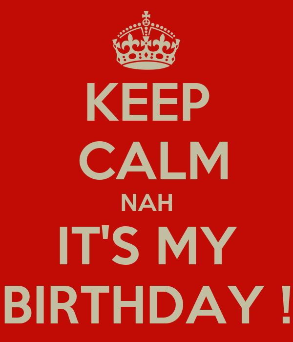 KEEP  CALM NAH IT'S MY BIRTHDAY !
