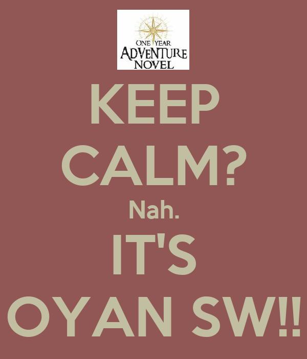 KEEP CALM? Nah. IT'S OYAN SW!!