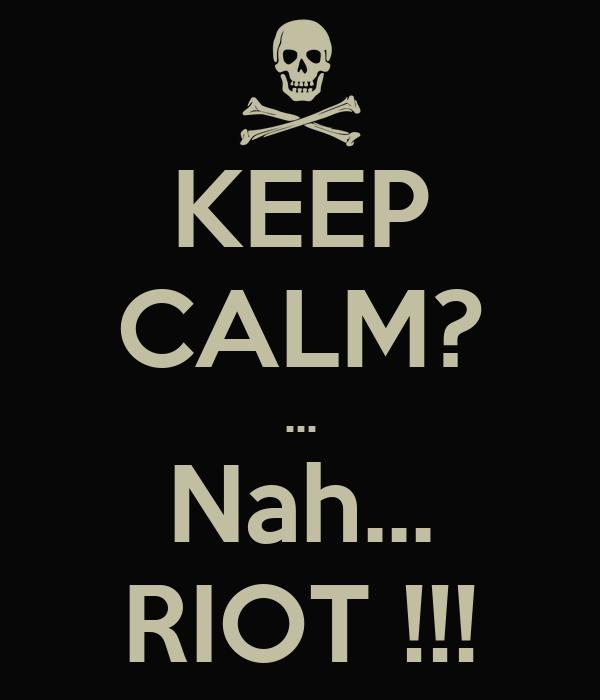 KEEP CALM? ... Nah... RIOT !!!