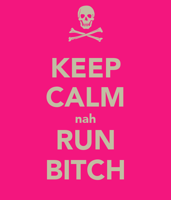 KEEP CALM nah RUN BITCH