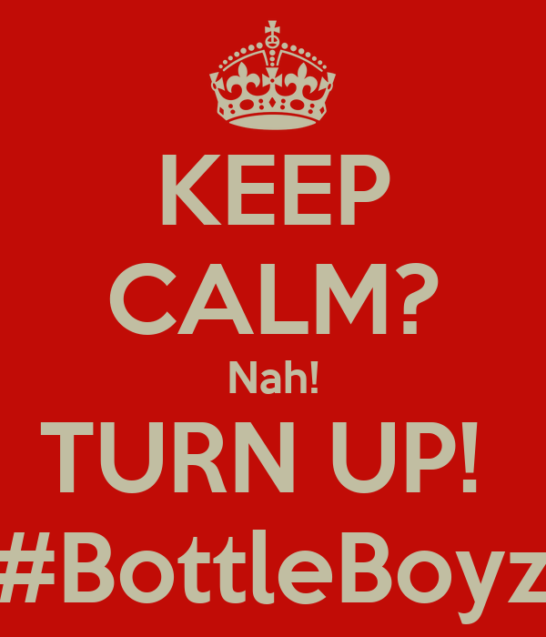 KEEP CALM? Nah! TURN UP!  #BottleBoyz