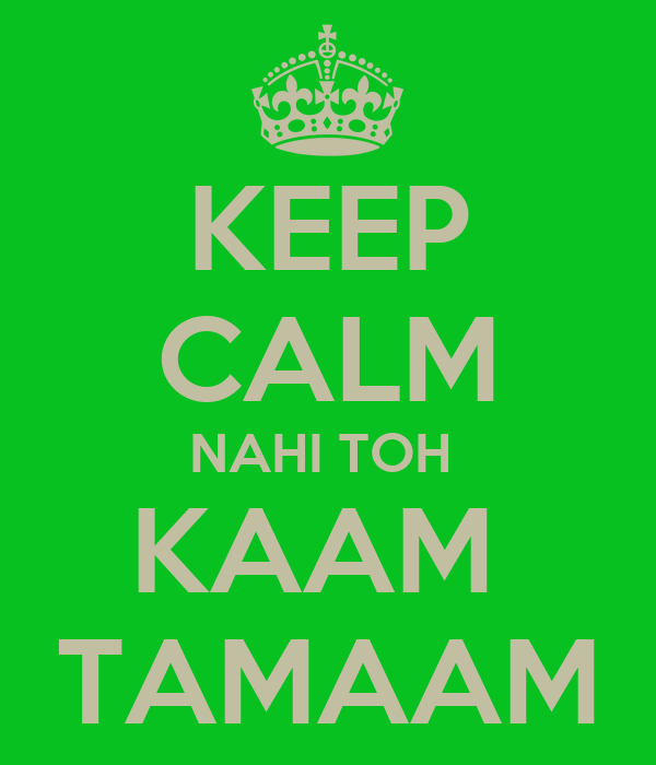 KEEP CALM NAHI TOH  KAAM  TAMAAM