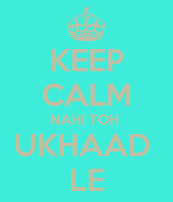 KEEP CALM NAHI TOH  UKHAAD  LE