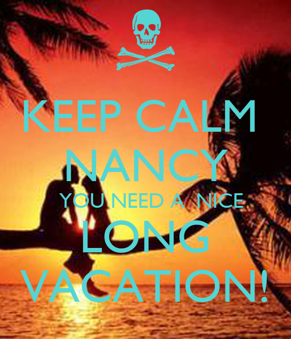 KEEP CALM  NANCY   YOU NEED A  NICE LONG VACATION!