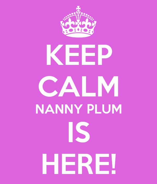 KEEP CALM NANNY PLUM IS HERE!