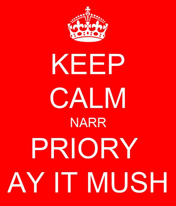 KEEP CALM NARR PRIORY  AY IT MUSH