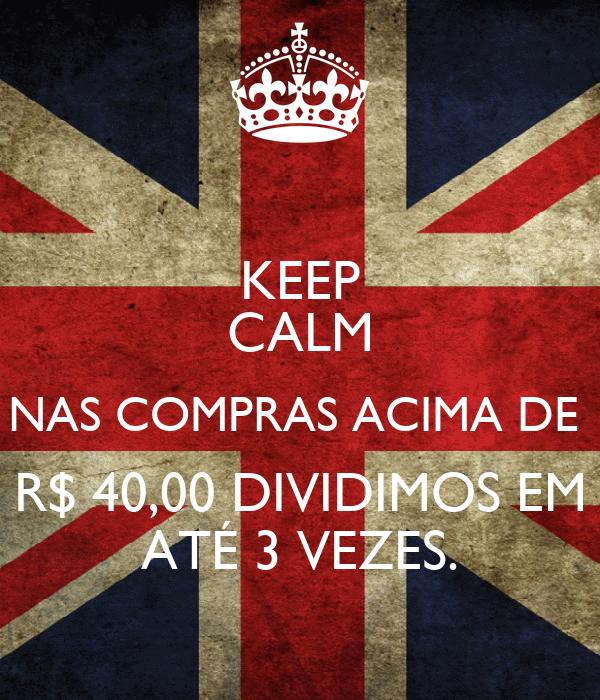 KEEP CALM NAS COMPRAS ACIMA DE  R$ 40,00 DIVIDIMOS EM ATÉ 3 VEZES.