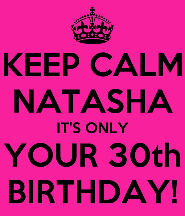 KEEP CALM NATASHA IT'S ONLY YOUR 30th BIRTHDAY!