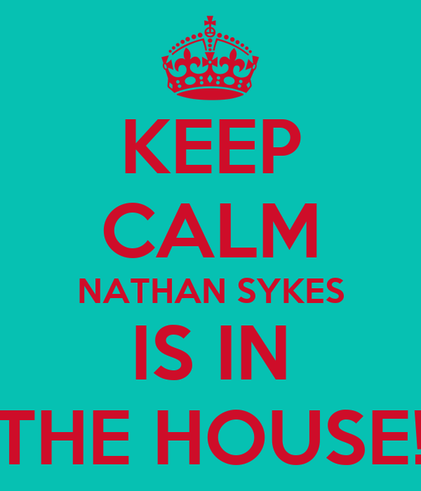 KEEP CALM NATHAN SYKES IS IN THE HOUSE!