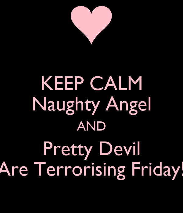 KEEP CALM Naughty Angel AND Pretty Devil Are Terrorising Friday!