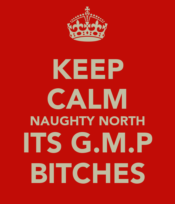 KEEP CALM NAUGHTY NORTH ITS G.M.P BITCHES