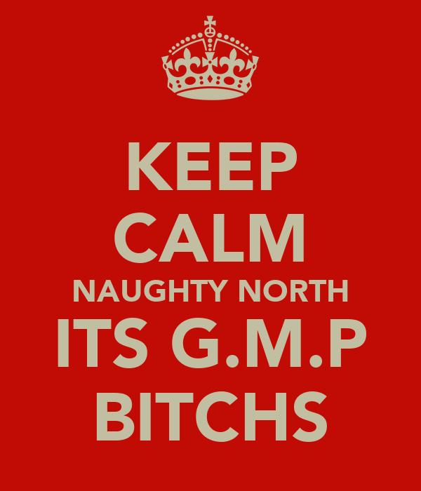 KEEP CALM NAUGHTY NORTH ITS G.M.P BITCHS