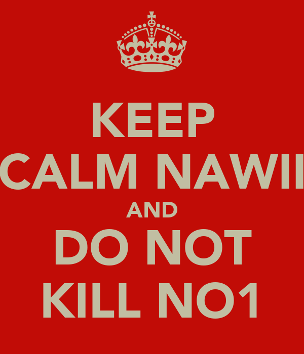 KEEP CALM NAWII AND DO NOT KILL NO1