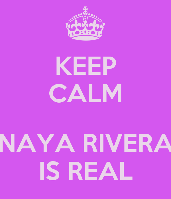 KEEP CALM  NAYA RIVERA IS REAL