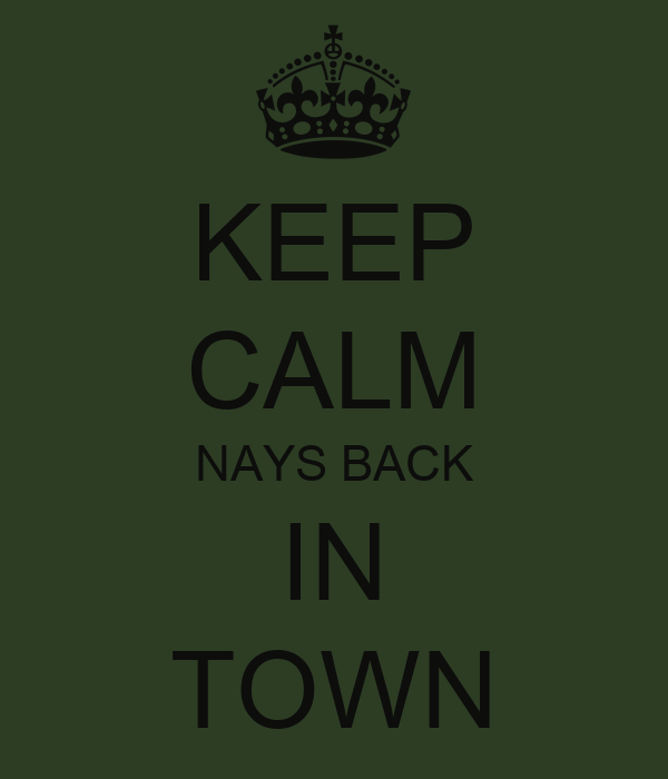 KEEP CALM NAYS BACK IN TOWN