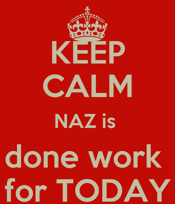 KEEP CALM NAZ is  done work  for TODAY