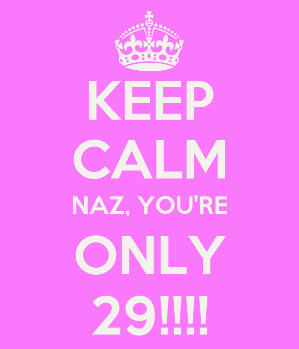 KEEP CALM NAZ, YOU'RE ONLY 29!!!!