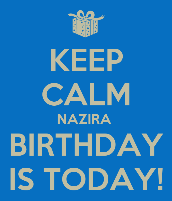 KEEP CALM NAZIRA  BIRTHDAY IS TODAY!
