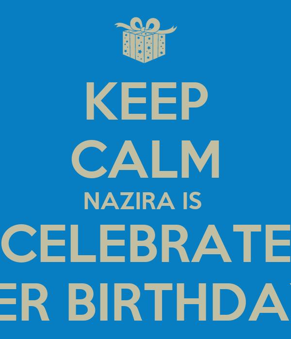 KEEP CALM NAZIRA IS  CELEBRATE HER BIRTHDAY!