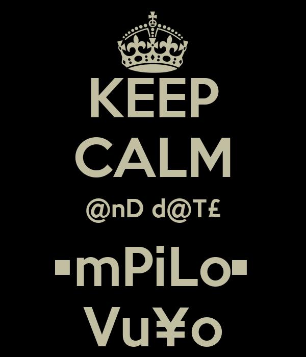 KEEP CALM @nD d@T£ •mPiLo• Vu¥o